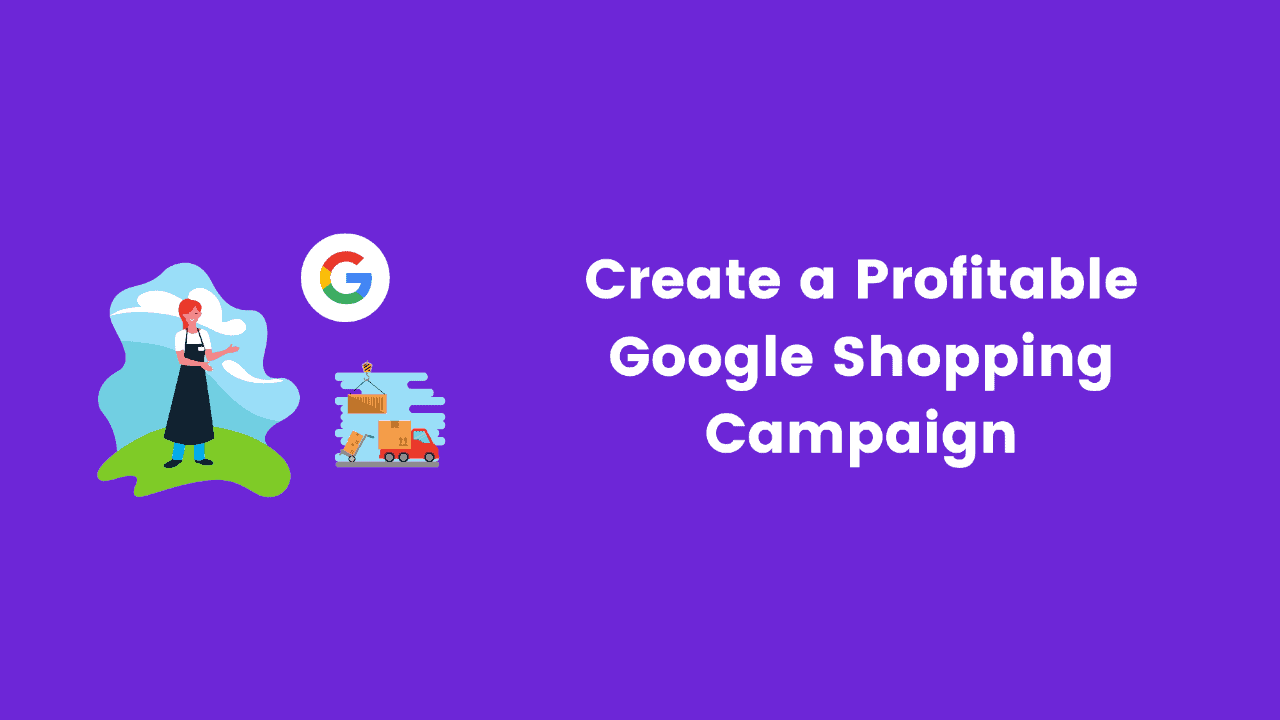 Read more about the article How to Create a Profitable Google Shopping Campaign in 2021